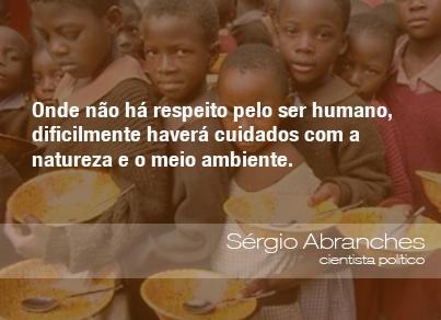 Onde não há respeito pelo ser humano, dificilmente haverá cuidados com a natureza e o meio ambiente. - Sérgio Abranches, cientista político