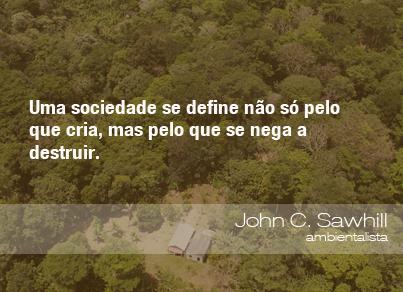 Uma sociedade se define não só pelo que cria, mas pelo que se nega a destruir. - John C. Sawhill, ambientalista