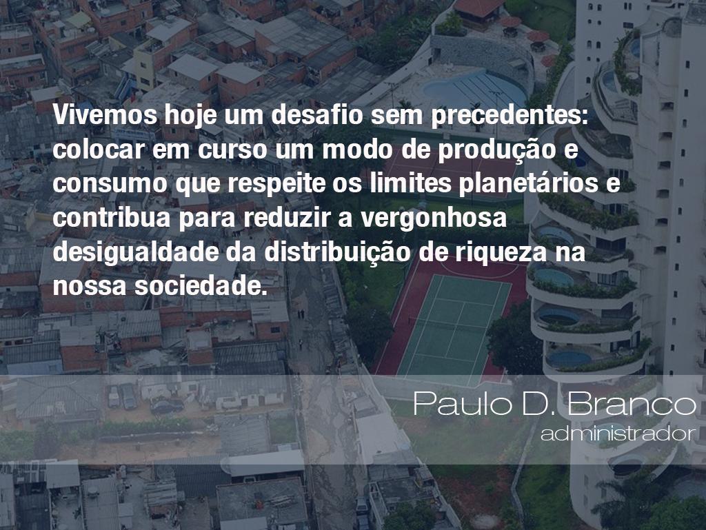 Vivemos hoje um desafio sem precedentes: colocar em curso um modo de produção e consumo que respeite os limites planetários e contribua para reduzir a vergonhosa desigualdade da distribuição de riqueza na nossa sociedade. - Paulo D. Branco, administrador