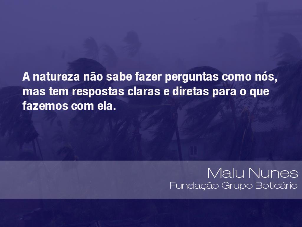 """""""A natureza não sabe fazer perguntas como nós, mas tem respostas claras e diretas para o que fazemos com ela."""" - Malu Nunes, diretora-executiva da Fundação Grupo Boticário"""