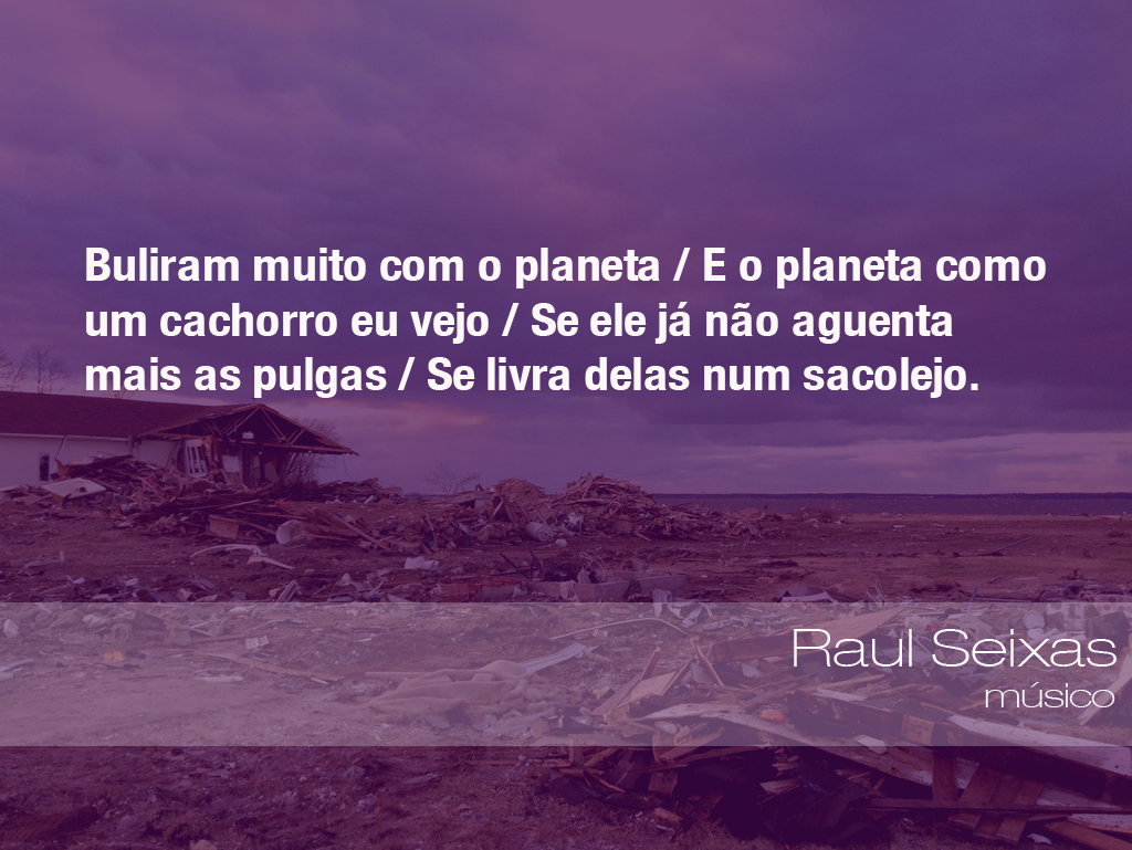 """""""Buliram muito com o planeta/E o planeta como um cachorro eu vejo/Se ele já não aguenta mais as pulgas/Se livra delas num sacolejo."""" - Raul Seixas, músico"""