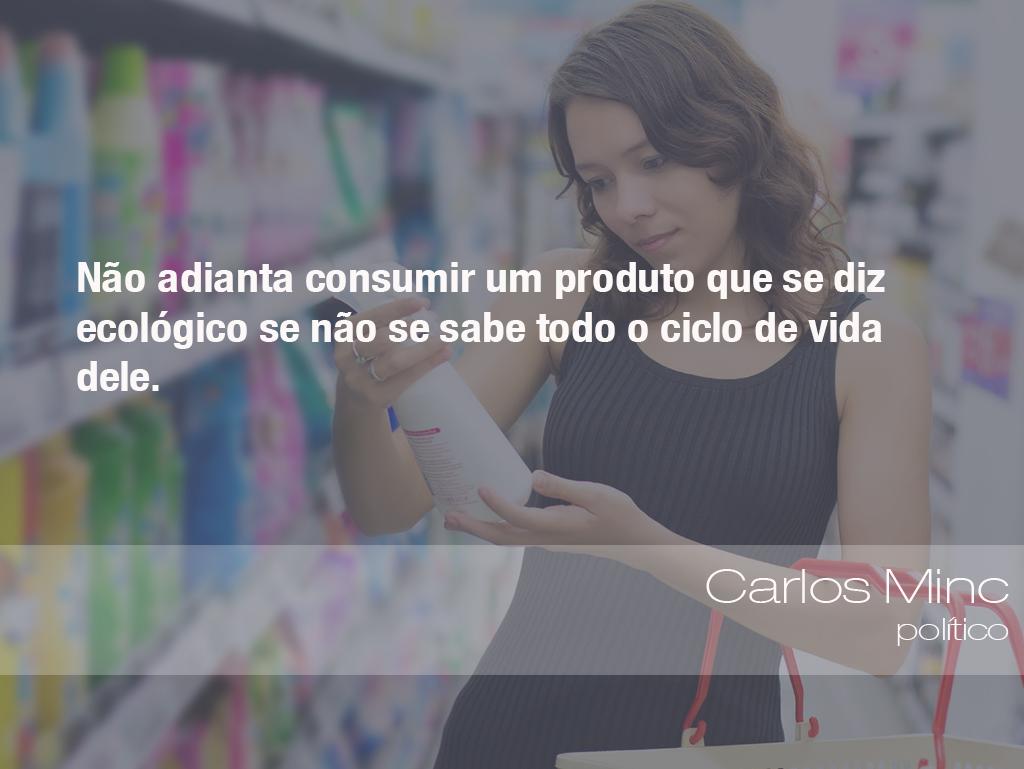 """""""Não adianta consumir um produto que se diz ecológico se não se sabe todo o ciclo de vida dele."""" - Carlos Minc, político"""