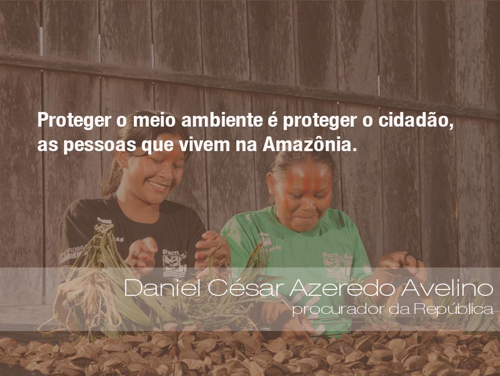 """""""Proteger o meio ambiente é proteger o cidadão, as pessoas que vivem na Amazônia."""" - Daniel César Azeredo Avelino, procurador da República"""
