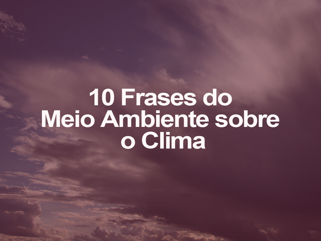10 Frases do Meio Ambiente sobre o Clima