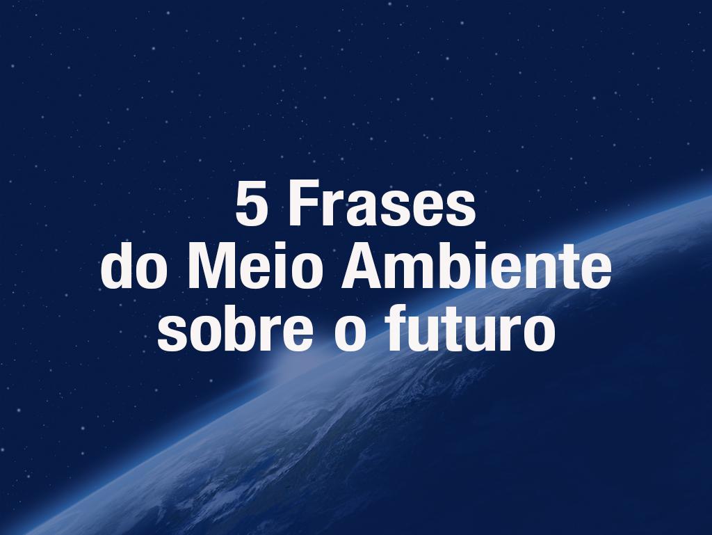 5 Frases do Meio Ambiente sobre o futuro